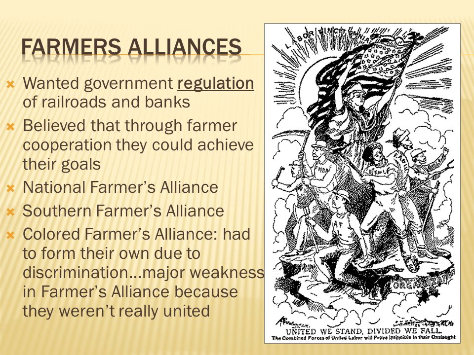  Wanted government regulation of railroads and banks  Believed that through farmer cooperation they could achieve their goals  National Farmer's Alliance  Southern Farmer's Alliance  Colored Farmer's Alliance: had to form their own due to discrimination…major weakness in Farmer's Alliance because they weren't really united