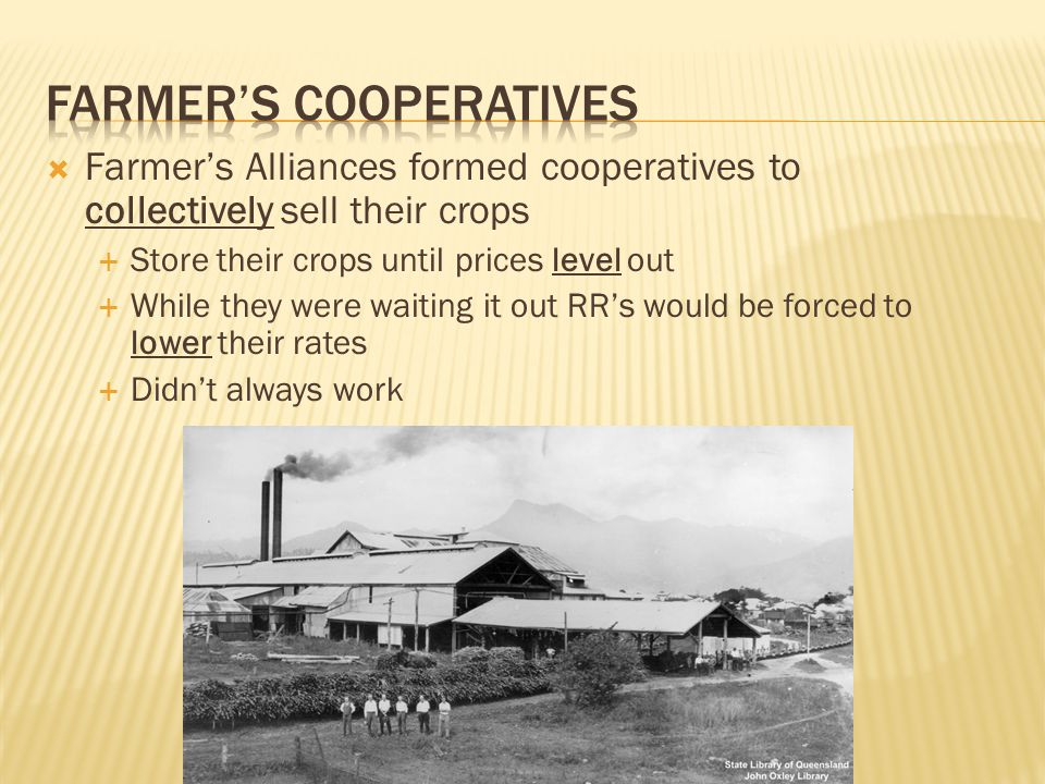  Farmer's Alliances formed cooperatives to collectively sell their crops  Store their crops until prices level out  While they were waiting it out RR's would be forced to lower their rates  Didn't always work