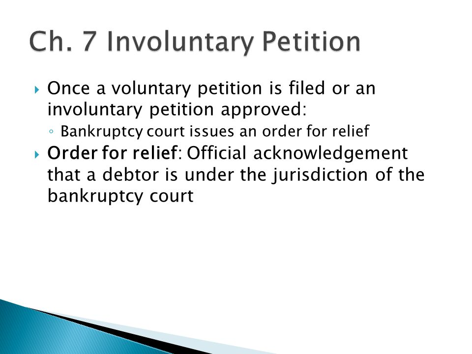  Once a voluntary petition is filed or an involuntary petition approved: ◦ Bankruptcy court issues an order for relief  Order for relief: Official acknowledgement that a debtor is under the jurisdiction of the bankruptcy court