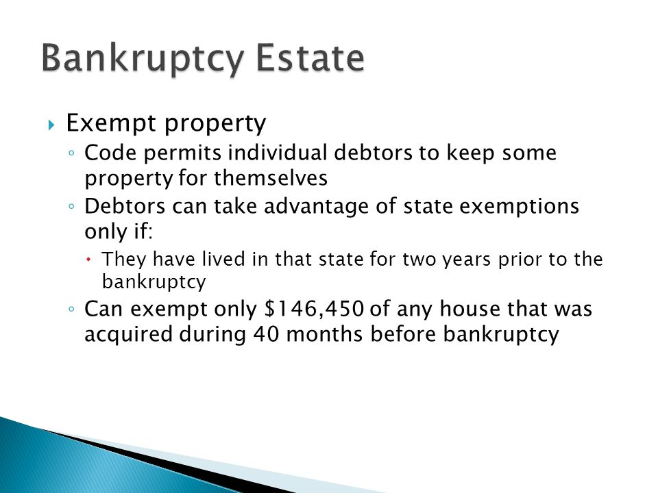  Exempt property ◦ Code permits individual debtors to keep some property for themselves ◦ Debtors can take advantage of state exemptions only if:  They have lived in that state for two years prior to the bankruptcy ◦ Can exempt only $146,450 of any house that was acquired during 40 months before bankruptcy