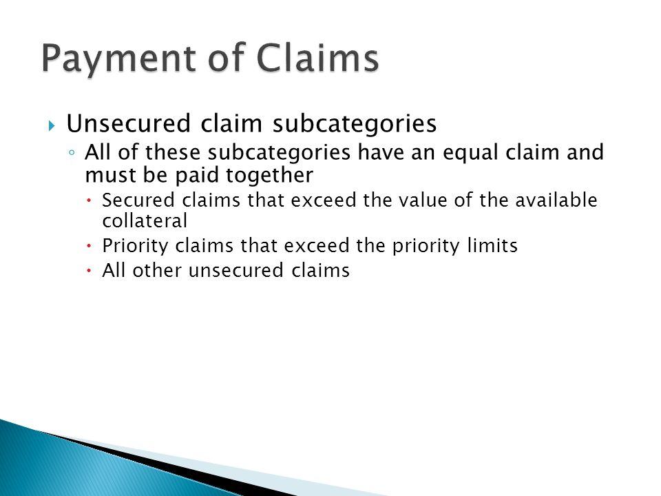  Unsecured claim subcategories ◦ All of these subcategories have an equal claim and must be paid together  Secured claims that exceed the value of the available collateral  Priority claims that exceed the priority limits  All other unsecured claims