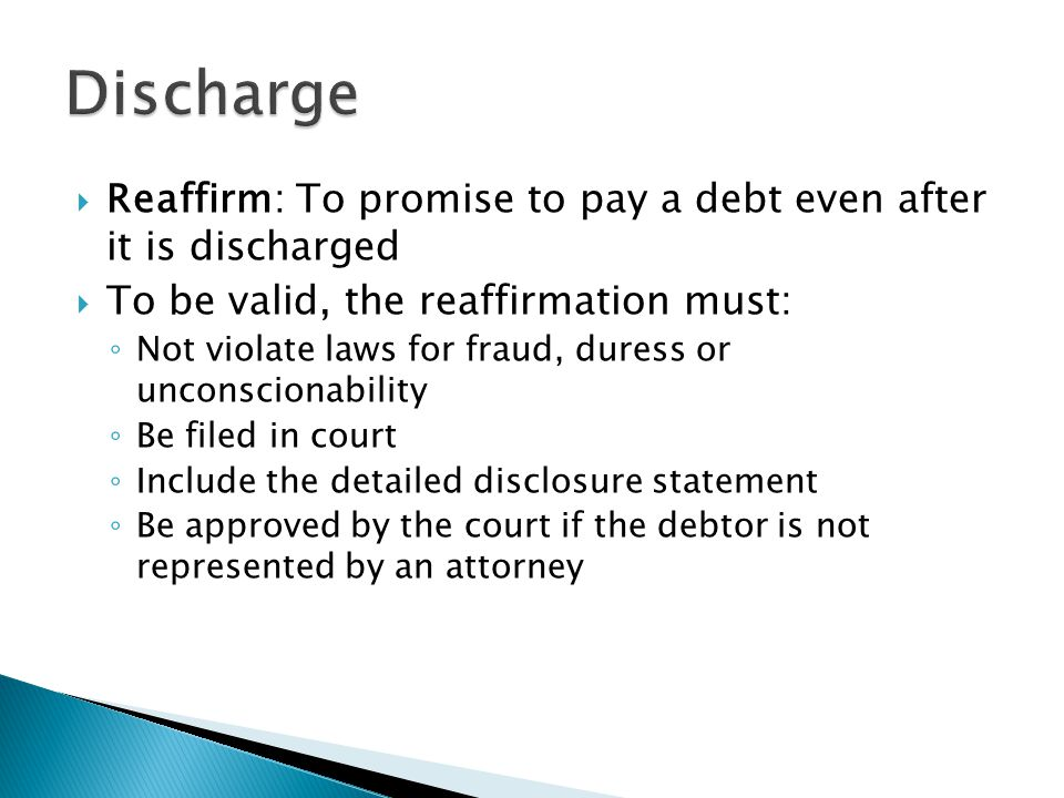  Reaffirm: To promise to pay a debt even after it is discharged  To be valid, the reaffirmation must: ◦ Not violate laws for fraud, duress or unconscionability ◦ Be filed in court ◦ Include the detailed disclosure statement ◦ Be approved by the court if the debtor is not represented by an attorney