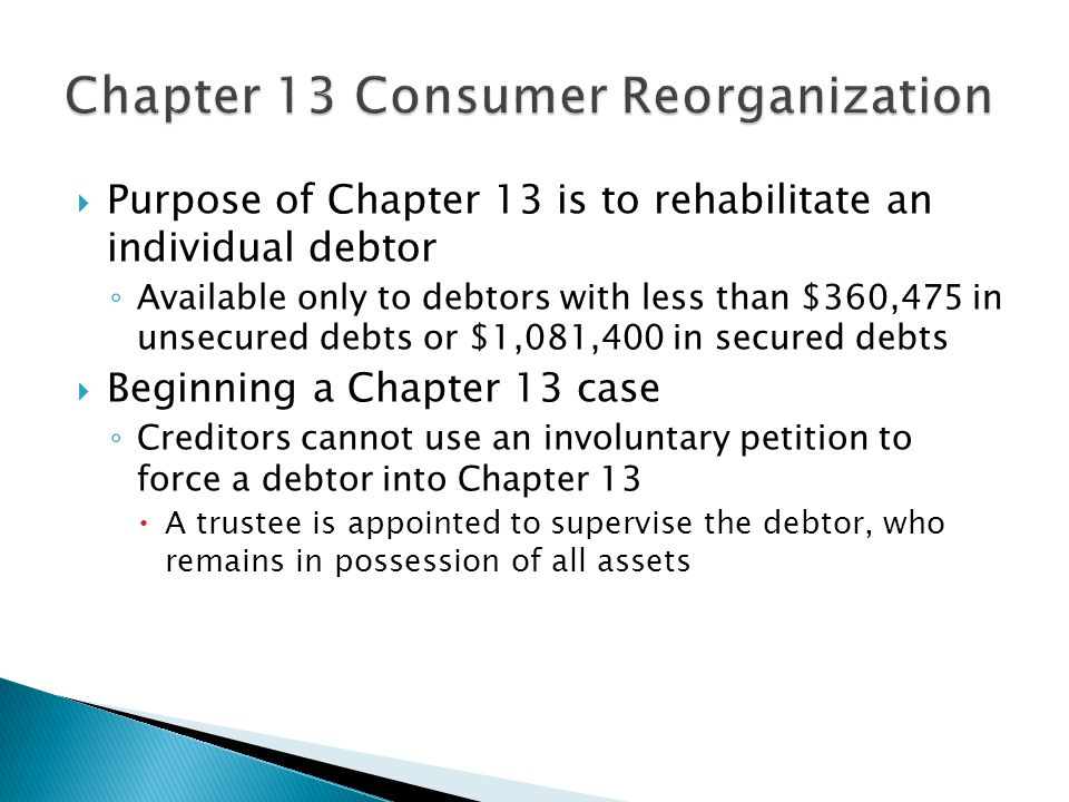  Purpose of Chapter 13 is to rehabilitate an individual debtor ◦ Available only to debtors with less than $360,475 in unsecured debts or $1,081,400 in secured debts  Beginning a Chapter 13 case ◦ Creditors cannot use an involuntary petition to force a debtor into Chapter 13  A trustee is appointed to supervise the debtor, who remains in possession of all assets