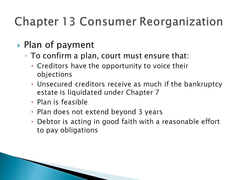  Plan of payment ◦ To confirm a plan, court must ensure that:  Creditors have the opportunity to voice their objections  Unsecured creditors receive as much if the bankruptcy estate is liquidated under Chapter 7  Plan is feasible  Plan does not extend beyond 3 years  Debtor is acting in good faith with a reasonable effort to pay obligations