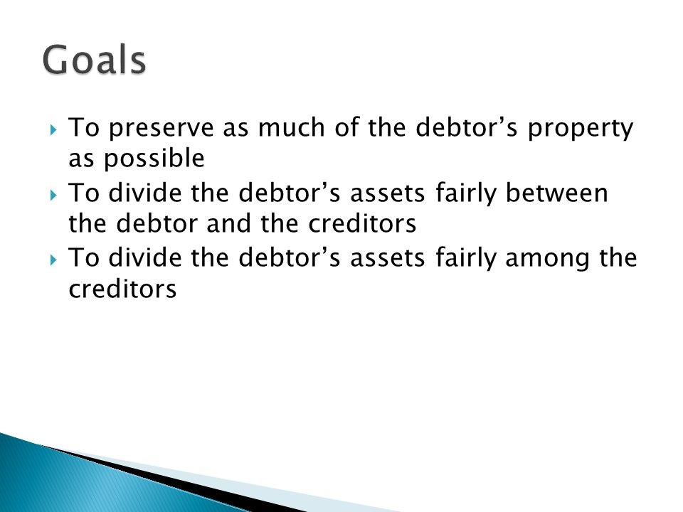  To preserve as much of the debtor's property as possible  To divide the debtor's assets fairly between the debtor and the creditors  To divide the debtor's assets fairly among the creditors