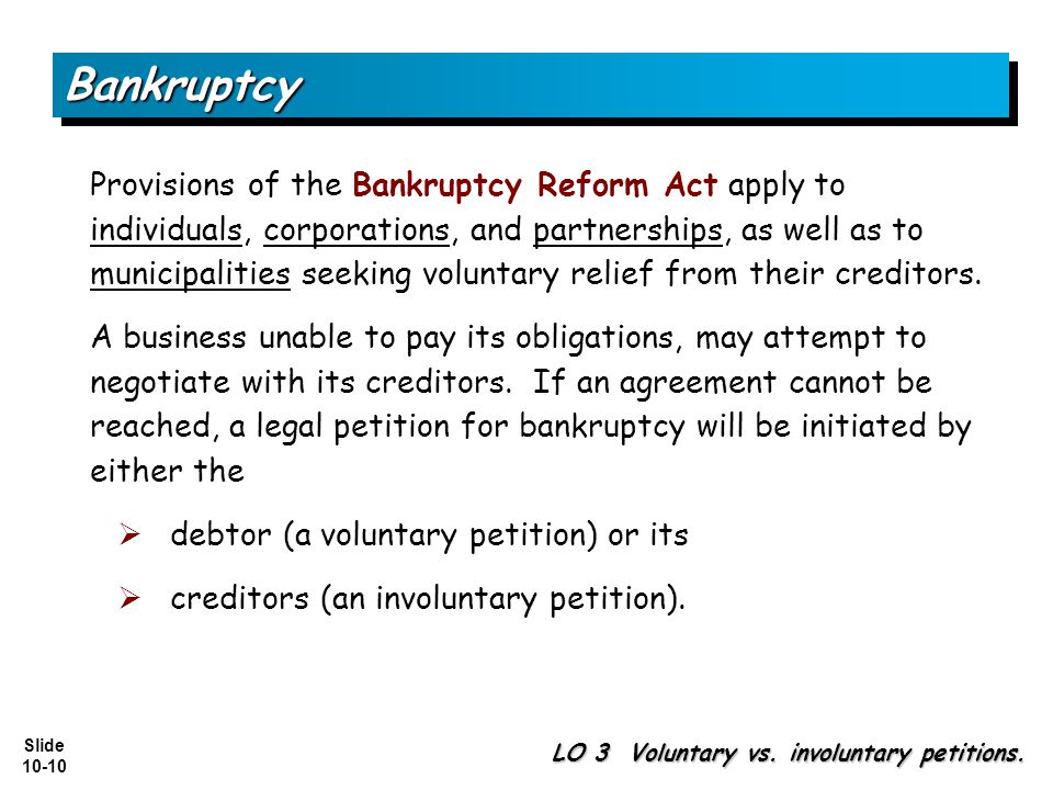 Slide 10-10 BankruptcyBankruptcy Provisions of the Bankruptcy Reform Act apply to individuals, corporations, and partnerships, as well as to municipalities seeking voluntary relief from their creditors.