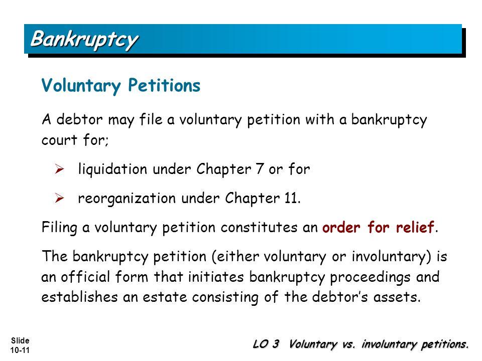 Slide 10-11 BankruptcyBankruptcy LO 3 Voluntary vs. involuntary petitions. Voluntary Petitions A debtor may file a voluntary petition with a bankruptc