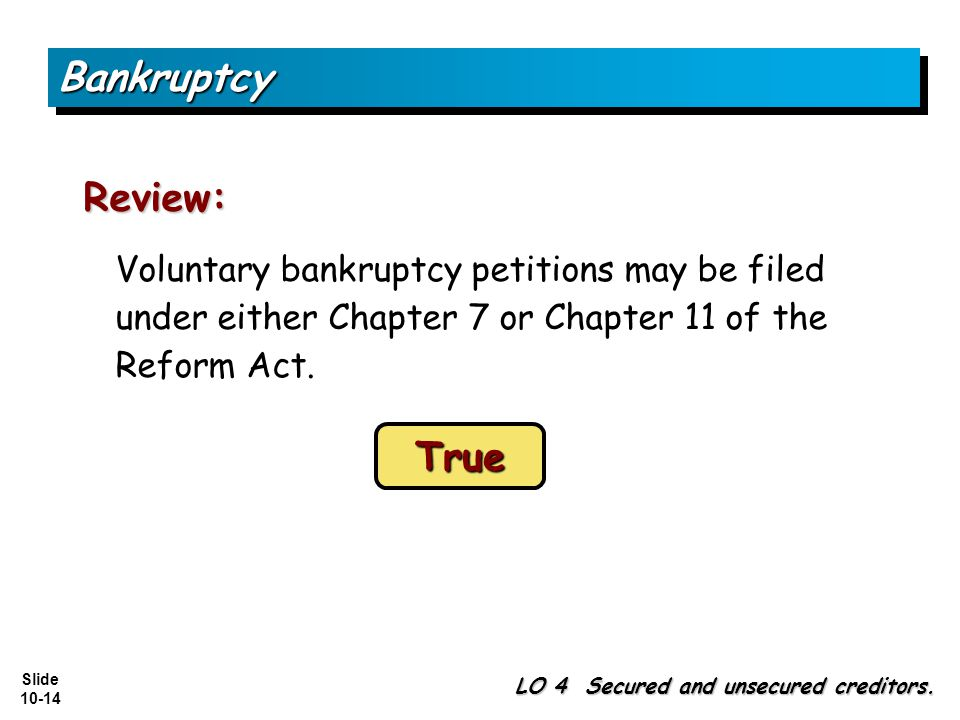 Slide 10-14 Voluntary bankruptcy petitions may be filed under either Chapter 7 or Chapter 11 of the Reform Act.