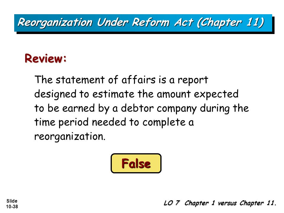 Slide 10-38 The statement of affairs is a report designed to estimate the amount expected to be earned by a debtor company during the time period needed to complete a reorganization.