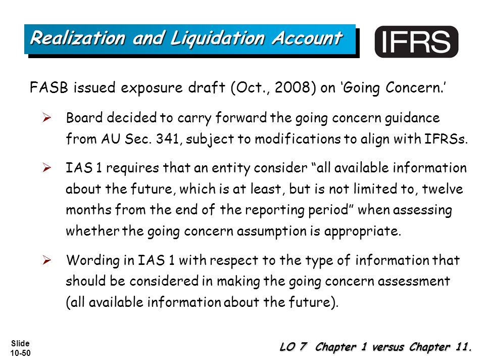 Slide 10-50 FASB issued exposure draft (Oct., 2008) on 'Going Concern.'  Board decided to carry forward the going concern guidance from AU Sec.