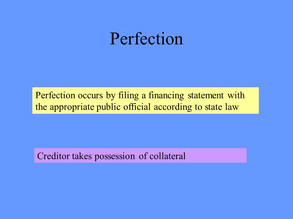 Perfection Perfection occurs by filing a financing statement with the appropriate public official according to state law Creditor takes possession of collateral