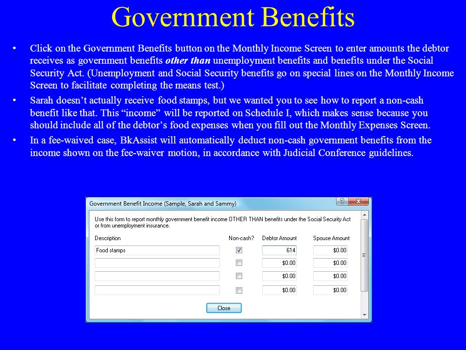 Government Benefits Click on the Government Benefits button on the Monthly Income Screen to enter amounts the debtor receives as government benefits other than unemployment benefits and benefits under the Social Security Act.