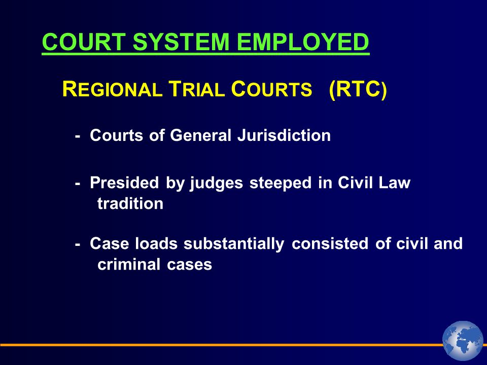 COURT SYSTEM EMPLOYED - Courts of General Jurisdiction R EGIONAL T RIAL C OURTS (RTC ) - Presided by judges steeped in Civil Law tradition - Case loads substantially consisted of civil and criminal cases