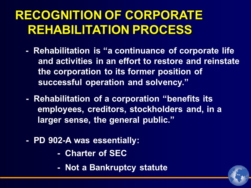 RECOGNITION OF CORPORATE REHABILITATION PROCESS - Rehabilitation is a continuance of corporate life and activities in an effort to restore and reinstate the corporation to its former position of successful operation and solvency. - Rehabilitation of a corporation benefits its employees, creditors, stockholders and, in a larger sense, the general public. - PD 902-A was essentially: - Charter of SEC - Not a Bankruptcy statute