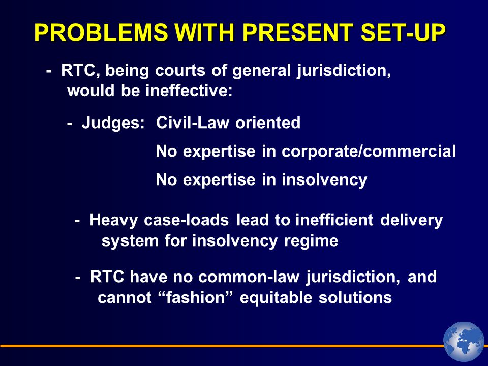 PROBLEMS WITH PRESENT SET-UP - RTC, being courts of general jurisdiction, would be ineffective: - Judges: Civil-Law oriented - Heavy case-loads lead to inefficient delivery system for insolvency regime - RTC have no common-law jurisdiction, and cannot fashion equitable solutions No expertise in corporate/commercial No expertise in insolvency