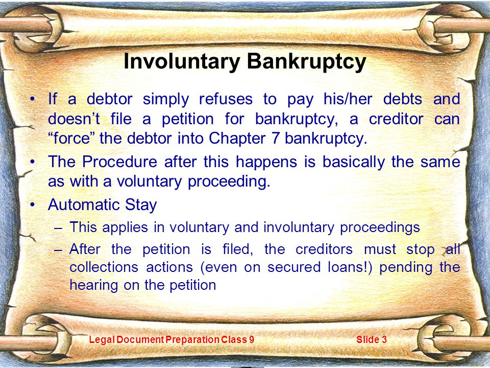 Legal Document Preparation Class 9Slide 3 Involuntary Bankruptcy If a debtor simply refuses to pay his/her debts and doesn't file a petition for bankruptcy, a creditor can force the debtor into Chapter 7 bankruptcy.