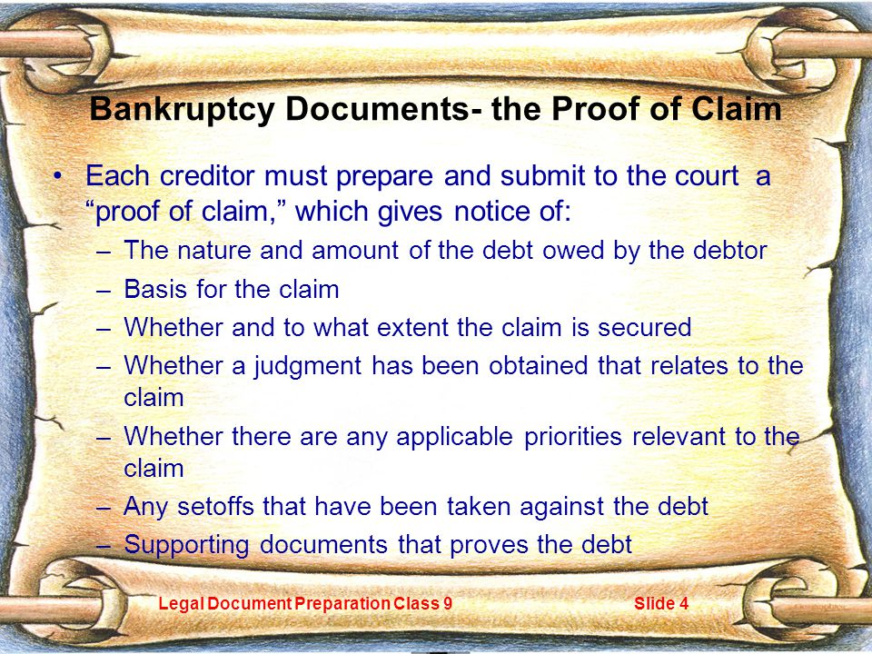 Legal Document Preparation Class 9Slide 4 Bankruptcy Documents- the Proof of Claim Each creditor must prepare and submit to the court a proof of claim, which gives notice of: –The nature and amount of the debt owed by the debtor –Basis for the claim –Whether and to what extent the claim is secured –Whether a judgment has been obtained that relates to the claim –Whether there are any applicable priorities relevant to the claim –Any setoffs that have been taken against the debt –Supporting documents that proves the debt