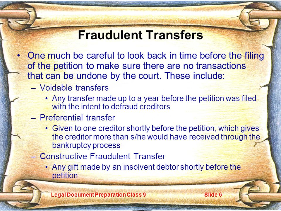 Legal Document Preparation Class 9Slide 6 Fraudulent Transfers One much be careful to look back in time before the filing of the petition to make sure there are no transactions that can be undone by the court.