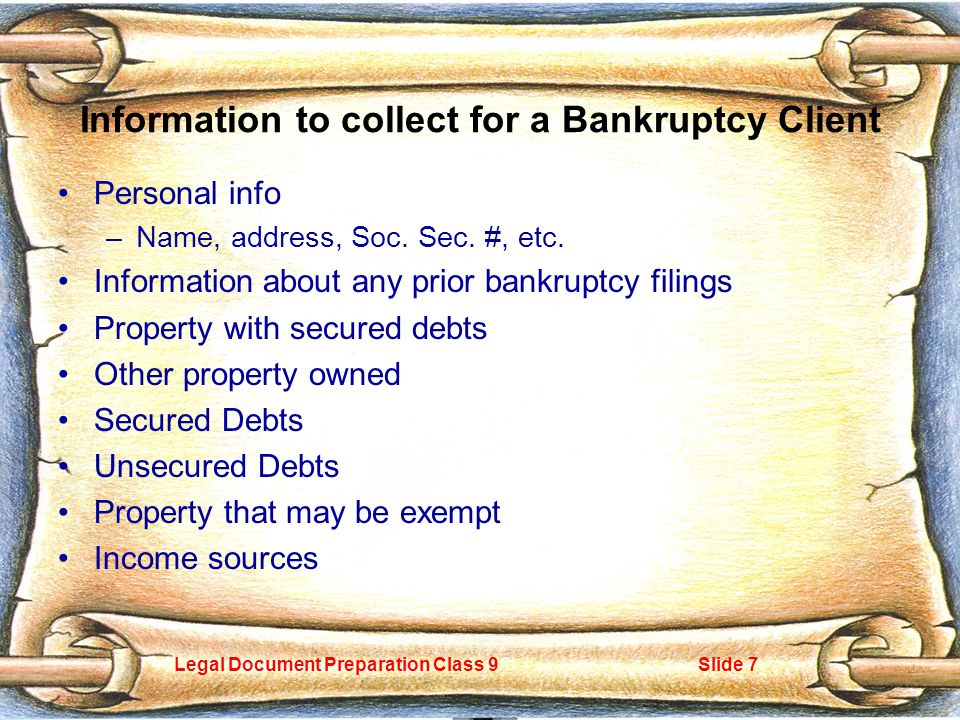 Legal Document Preparation Class 9Slide 7 Information to collect for a Bankruptcy Client Personal info –Name, address, Soc.