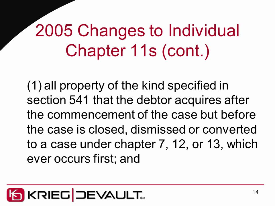 2005 Changes to Individual Chapter 11s (cont.) (1)all property of the kind specified in section 541 that the debtor acquires after the commencement of the case but before the case is closed, dismissed or converted to a case under chapter 7, 12, or 13, which ever occurs first; and 14