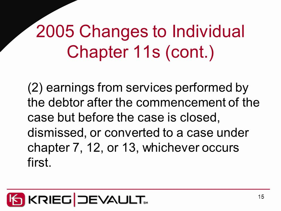 2005 Changes to Individual Chapter 11s (cont.) (2) earnings from services performed by the debtor after the commencement of the case but before the case is closed, dismissed, or converted to a case under chapter 7, 12, or 13, whichever occurs first.