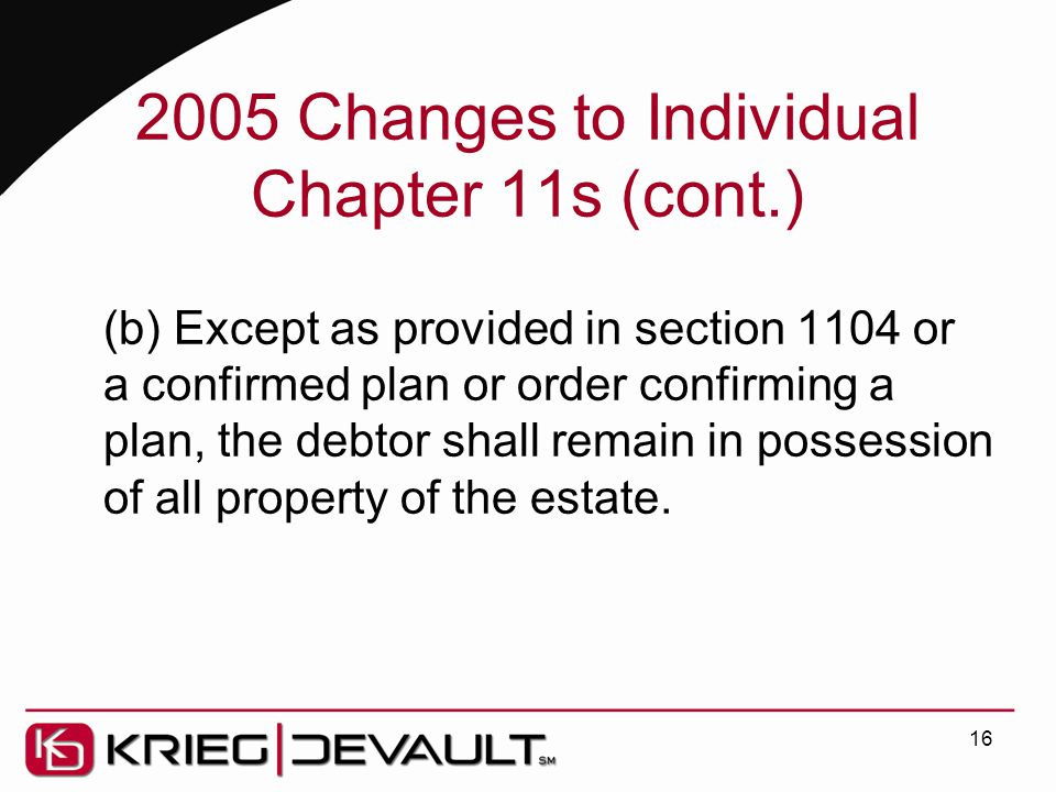 2005 Changes to Individual Chapter 11s (cont.) (b) Except as provided in section 1104 or a confirmed plan or order confirming a plan, the debtor shall