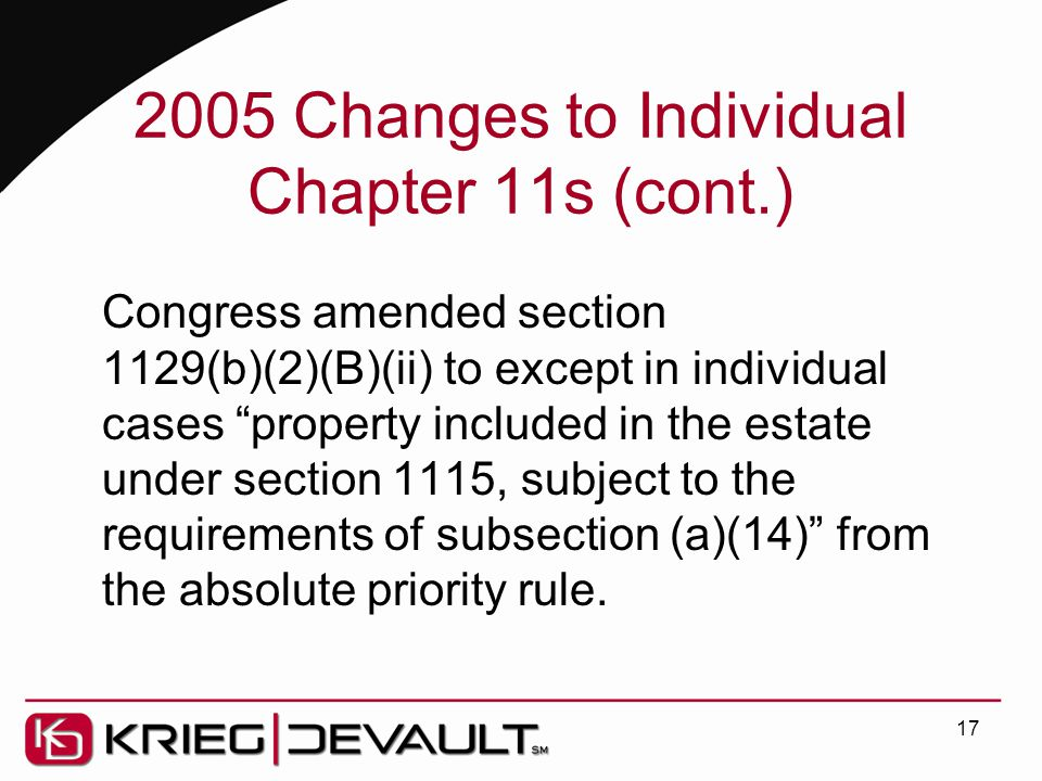 2005 Changes to Individual Chapter 11s (cont.) Congress amended section 1129(b)(2)(B)(ii) to except in individual cases property included in the estate under section 1115, subject to the requirements of subsection (a)(14) from the absolute priority rule.