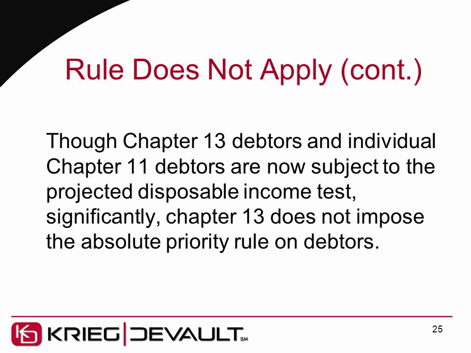 Rule Does Not Apply (cont.) Though Chapter 13 debtors and individual Chapter 11 debtors are now subject to the projected disposable income test, significantly, chapter 13 does not impose the absolute priority rule on debtors.