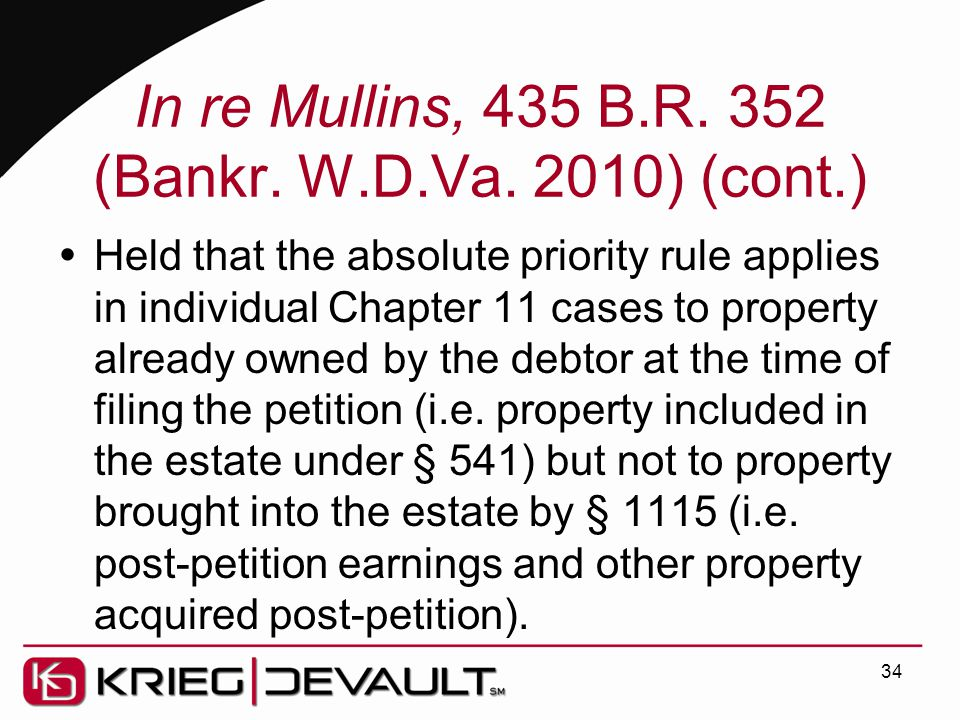 In re Mullins, 435 B.R. 352 (Bankr. W.D.Va. 2010) (cont.)  Held that the absolute priority rule applies in individual Chapter 11 cases to property al