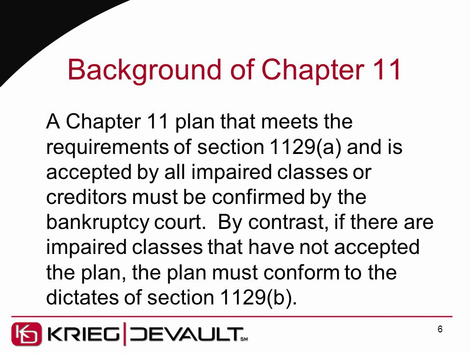 Background of Chapter 11 A Chapter 11 plan that meets the requirements of section 1129(a) and is accepted by all impaired classes or creditors must be confirmed by the bankruptcy court.
