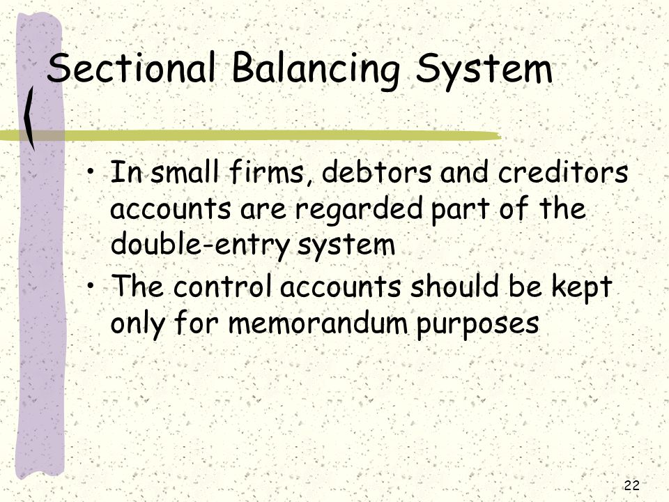 22 Sectional Balancing System In small firms, debtors and creditors accounts are regarded part of the double-entry system The control accounts should