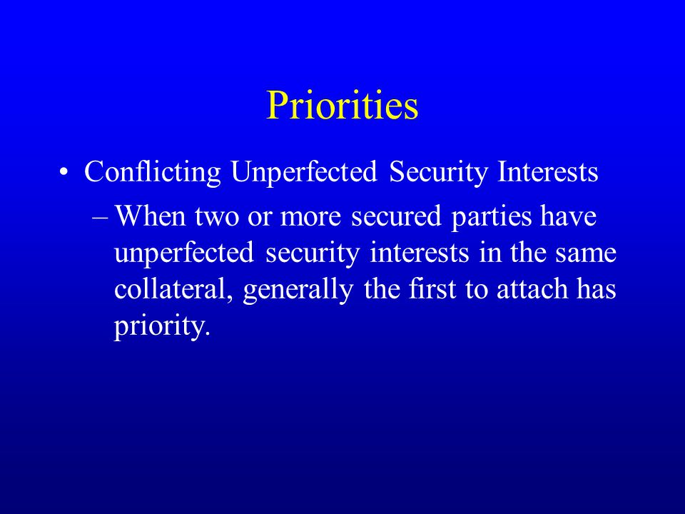 Priorities Conflicting Unperfected Security Interests –When two or more secured parties have unperfected security interests in the same collateral, generally the first to attach has priority.