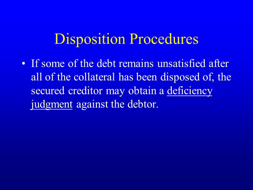 Disposition Procedures If some of the debt remains unsatisfied after all of the collateral has been disposed of, the secured creditor may obtain a deficiency judgment against the debtor.