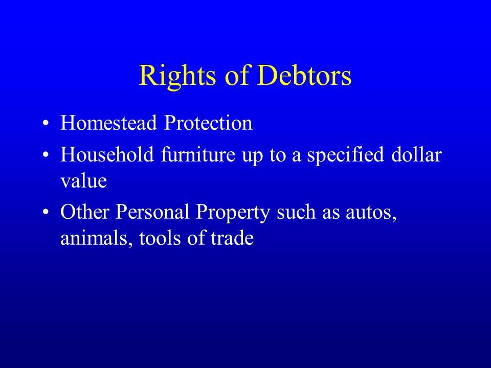 Rights of Debtors Homestead Protection Household furniture up to a specified dollar value Other Personal Property such as autos, animals, tools of trade