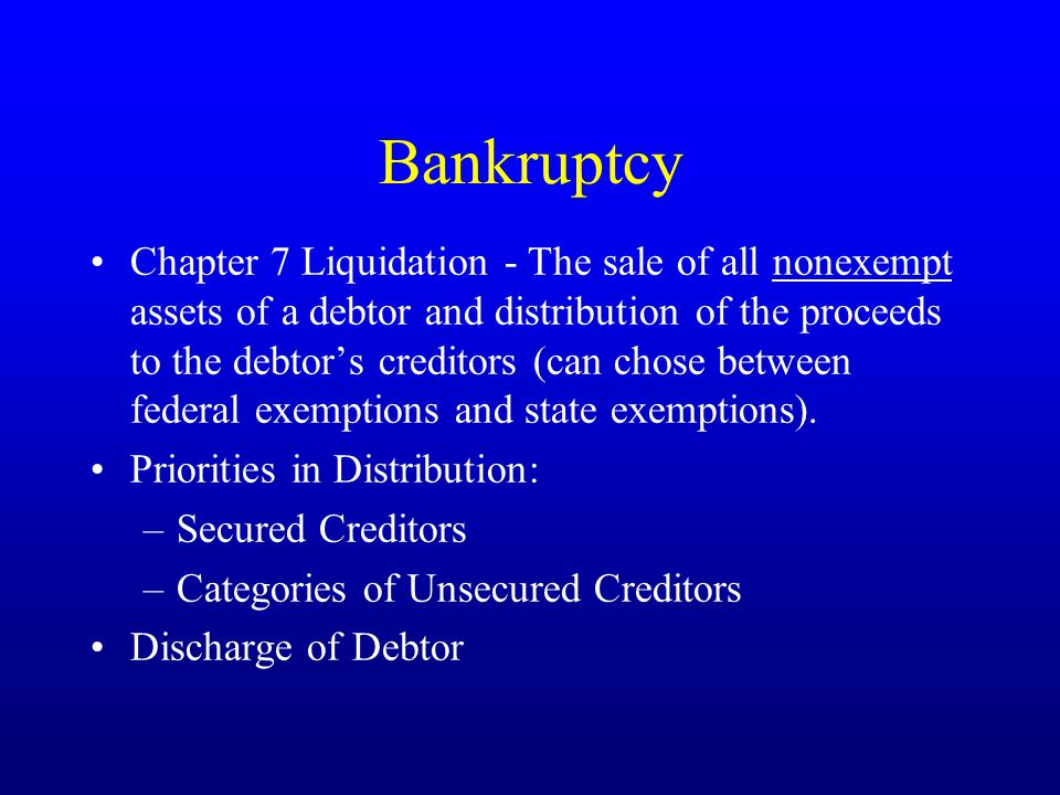 Bankruptcy Chapter 7 Liquidation - The sale of all nonexempt assets of a debtor and distribution of the proceeds to the debtor's creditors (can chose between federal exemptions and state exemptions).