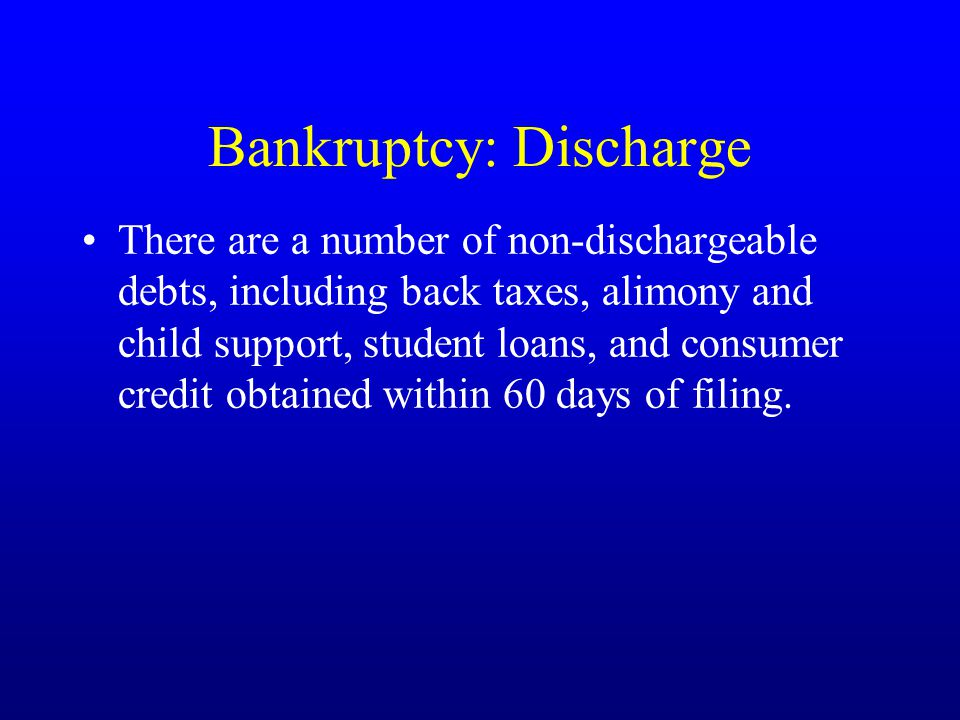 Bankruptcy: Discharge There are a number of non-dischargeable debts, including back taxes, alimony and child support, student loans, and consumer credit obtained within 60 days of filing.