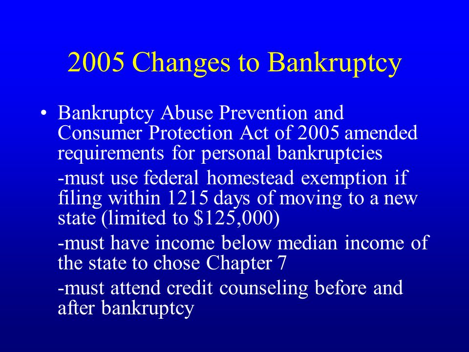 2005 Changes to Bankruptcy Bankruptcy Abuse Prevention and Consumer Protection Act of 2005 amended requirements for personal bankruptcies -must use federal homestead exemption if filing within 1215 days of moving to a new state (limited to $125,000) -must have income below median income of the state to chose Chapter 7 -must attend credit counseling before and after bankruptcy