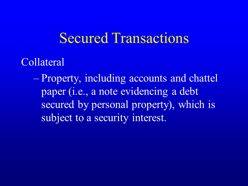Secured Transactions Collateral –Property, including accounts and chattel paper (i.e., a note evidencing a debt secured by personal property), which is subject to a security interest.
