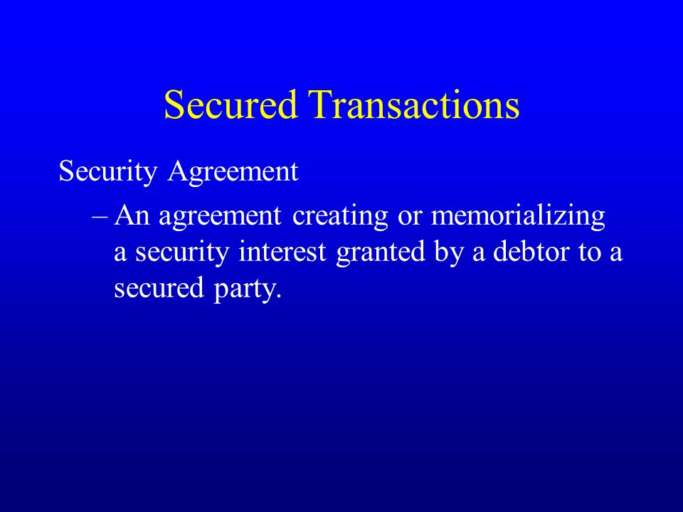 Secured Transactions Security Agreement –An agreement creating or memorializing a security interest granted by a debtor to a secured party.