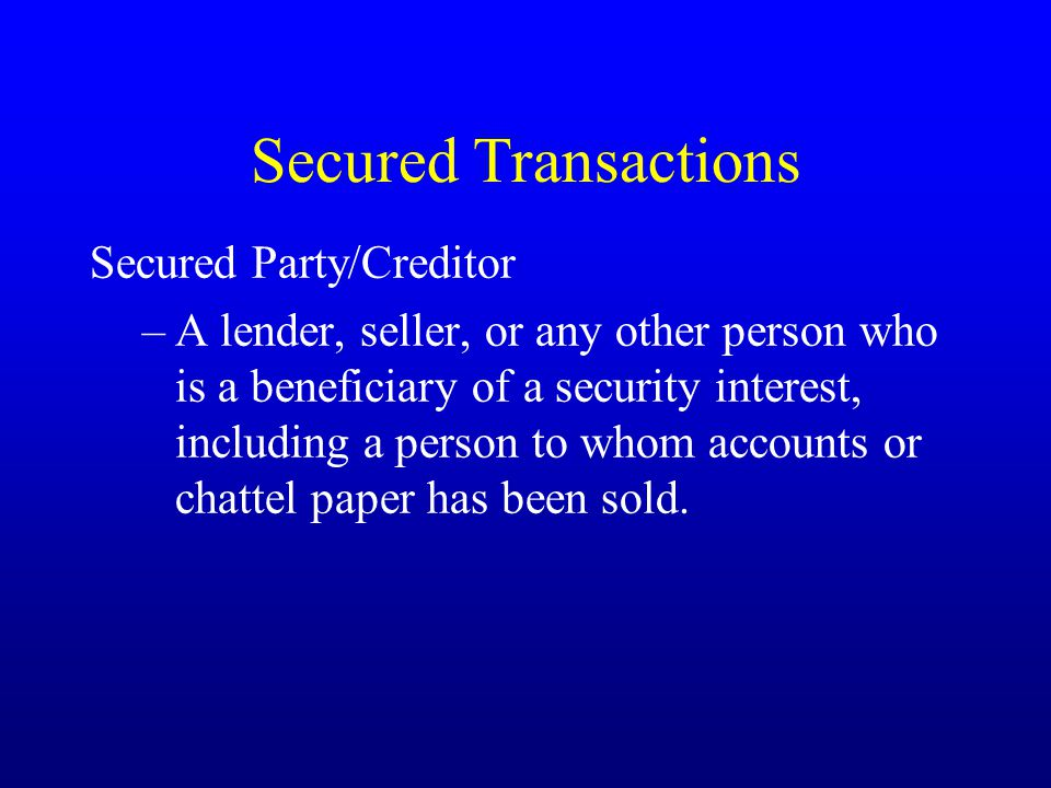 Secured Transactions Secured Party/Creditor –A lender, seller, or any other person who is a beneficiary of a security interest, including a person to whom accounts or chattel paper has been sold.