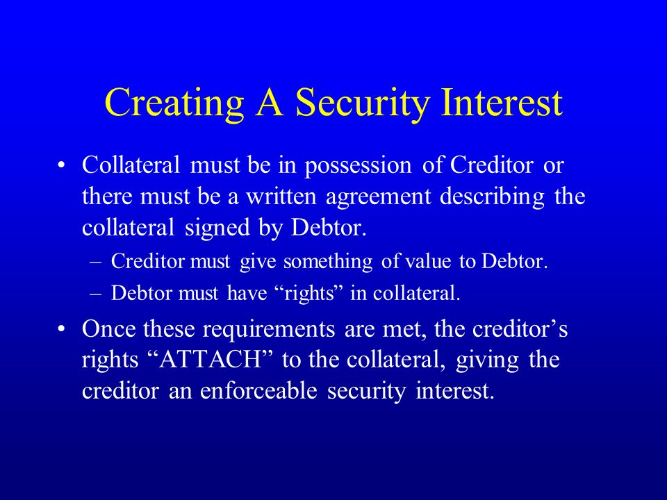 Creating A Security Interest Collateral must be in possession of Creditor or there must be a written agreement describing the collateral signed by Debtor.