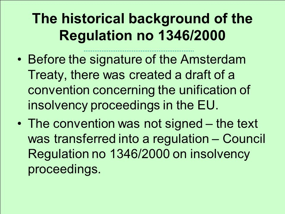 The historical background of the Regulation no 1346/2000 Before the signature of the Amsterdam Treaty, there was created a draft of a convention concerning the unification of insolvency proceedings in the EU.