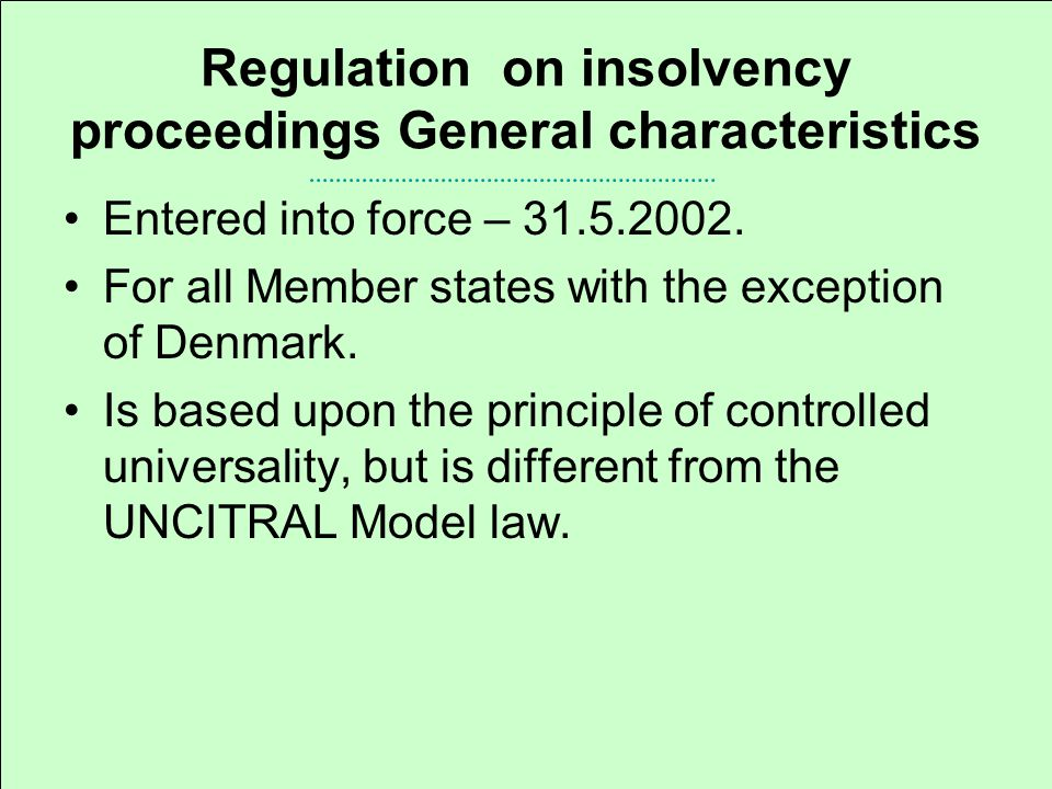 Regulation on insolvency proceedings General characteristics Contains: a)Insolvency procedural law – regulates the jurisdiction for insolvency proceedings, and some aspects of their course.