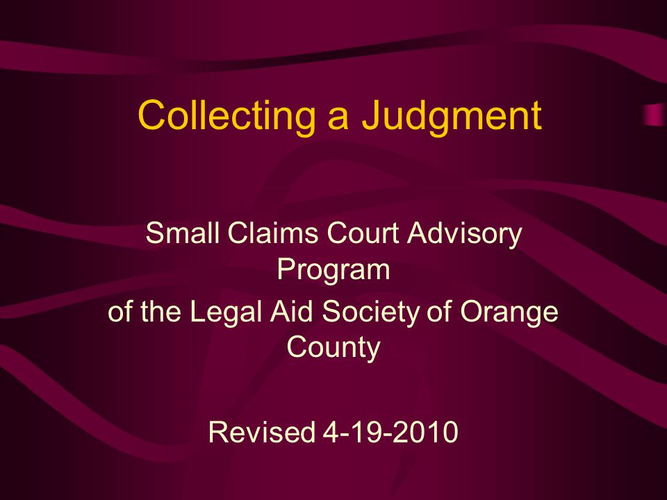 Collecting a Judgment Small Claims Court Advisory Program of the Legal Aid Society of Orange County Revised 4-19-2010