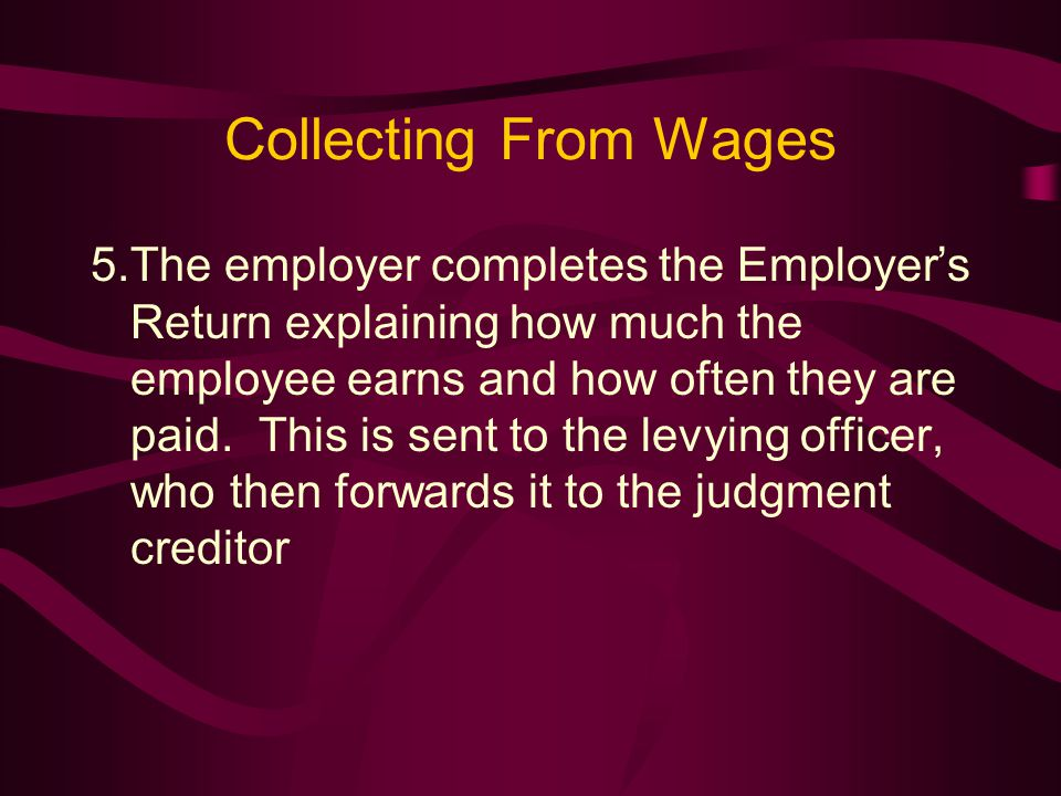Collecting From Wages 5.The employer completes the Employer's Return explaining how much the employee earns and how often they are paid.