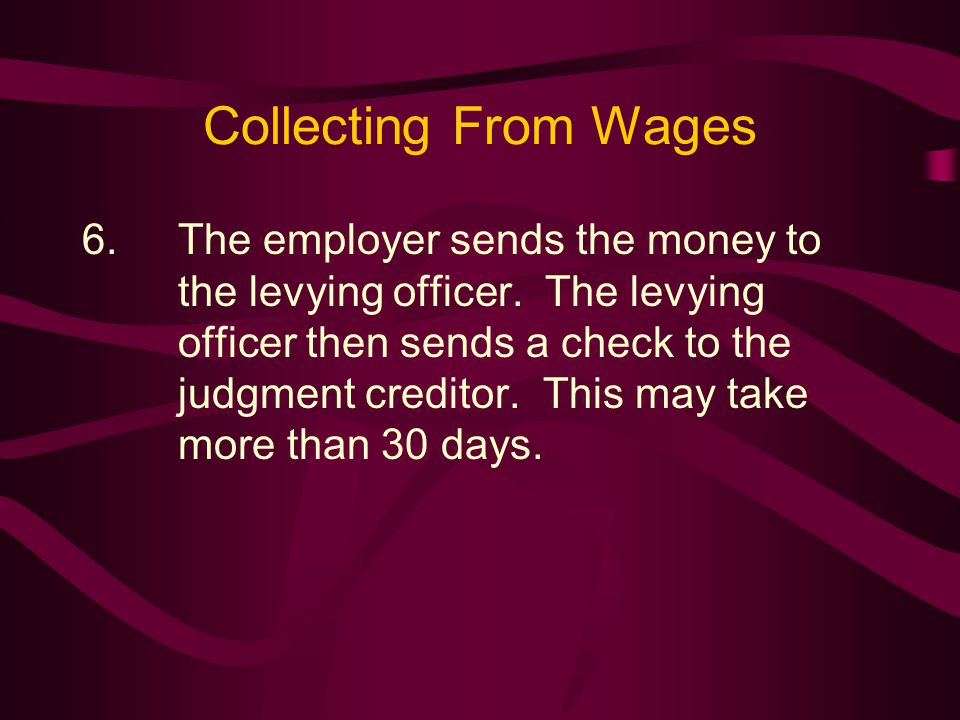 Collecting From Wages 6.The employer sends the money to the levying officer.