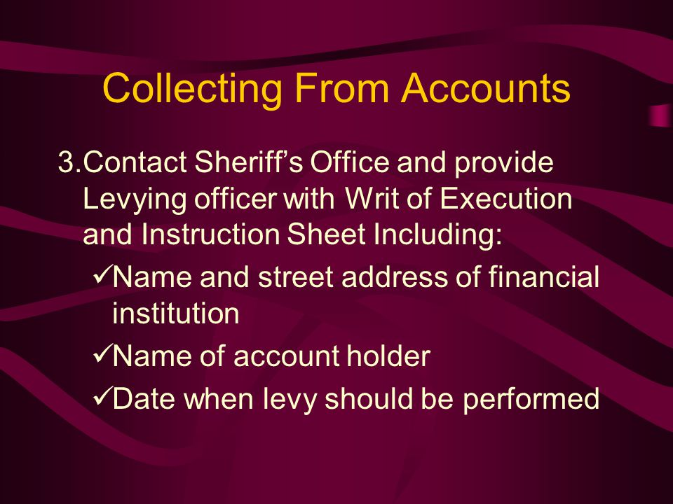 Collecting From Accounts 3.Contact Sheriff's Office and provide Levying officer with Writ of Execution and Instruction Sheet Including: Name and street address of financial institution Name of account holder Date when levy should be performed