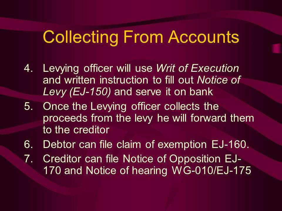 Collecting From Accounts 4.Levying officer will use Writ of Execution and written instruction to fill out Notice of Levy (EJ-150) and serve it on bank 5.Once the Levying officer collects the proceeds from the levy he will forward them to the creditor 6.Debtor can file claim of exemption EJ-160.