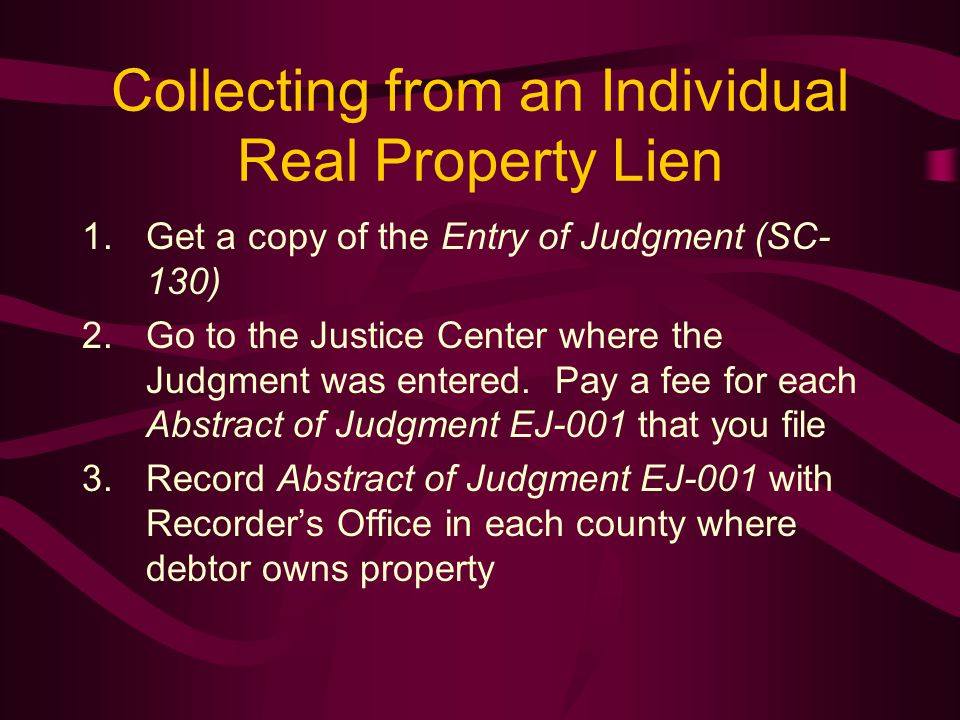 Collecting from an Individual Real Property Lien 1.Get a copy of the Entry of Judgment (SC- 130) 2.Go to the Justice Center where the Judgment was entered.