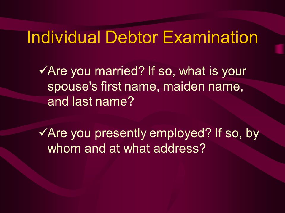 Individual Debtor Examination Are you married.